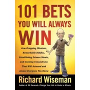 101 Bets You Will Always Win: Jaw-Dropping Illusions, Remarkable Riddles, Scintillating Science Stunts, and Cunning Conundrums That Will Astound and