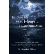He Gave Me His Heart, So I Gave Him Mine: A Persian Pilgrim's Journey from Islam's Kingdom of Darkness to the Son's Kingdom of Light