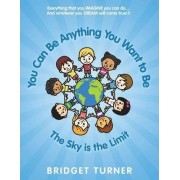 You Can Be Anything You Want to Be by Bridget Turner