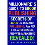 Millionaire's Guide to EBook Publishing. Secrets of EBook On Demand Publishing, Pay Per Click Advertising, and Web Marketing Revealed! by Jason Farber
