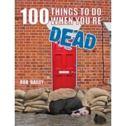 100 Things to Do When You're Dead by Rob Bailey
