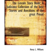 The Lincoln Story Book; A Judicious Collection of the Best Stories and Anecdotes of the Great Presid by Henry L Williams