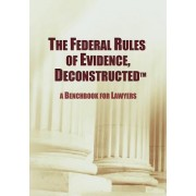The Federal Rules of Evidence, Deconstructed: A Benchbook for Lawyers