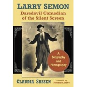 Larry Semon, Daredevil Comedian of the Silent Screen by Claudia Sassen