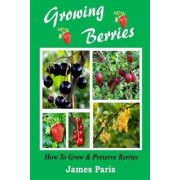 Growing Berries - How to Grow and Preserve Berries by James Paris