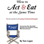 How to Act and Eat at the Same Time - The Sequel by Tom Logan