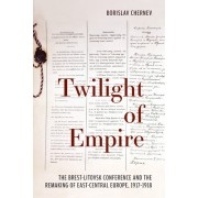 Twilight of Empire: The Brest-Litovsk Conference and the Remaking of East-Central Europe, 1917–1918