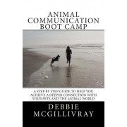 Animal Communication Boot Camp: A Step by Step Program to Help You Achieve a Deeper Communication with Your Pets and the Animal World.