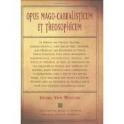 Georg Von Welling Opus Mago-Cabbalisticum Et Theosophicum: In Which the Origin, Nature, Characteristics, and Use of Salt, Sulphur, and Mercury Are Described in Three Parts