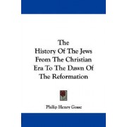 The History of the Jews from the Christian Era to the Dawn of the Reformation by Philip Henry Gosse