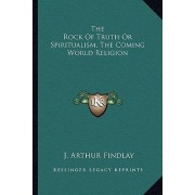The Rock of Truth or Spiritualism, the Coming World Religion by J Arthur Findlay