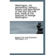 Washington, His Personality; Being a History and Description of the Only Life Cast Ever Made of the by Ma Washington D C Fair and Exposition