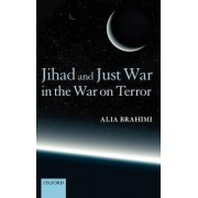 Jihad and Just War in the War on Terror by Alia Brahimi