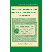 Politics, Markets, and Mexico's 'London Debt,' 1823-1887 by Richard J. Salvucci