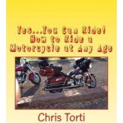 Yes...You Can Ride! How to Ride a Motorcycle at Any Age by Chris Torti