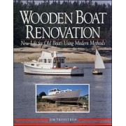 Wooden Boat Renovation: New Life for Old Boats Using Modern Methods by Jim Trefethen