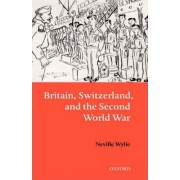 Britain, Switzerland and the Second World War by Neville Wylie