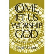 Come, Let Us Worship God by David M. Currie