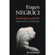 Emanciparea Privirii. Despre Binefacerile Infidelitatii - Eugen Negrici