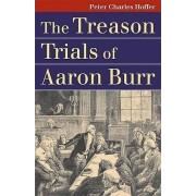 The Treason Trials of Aaron Burr by Peter Charles Hoffer