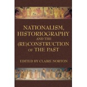 Nationalism, Historiography and the (RE)Construction of the Past by Claire Norton