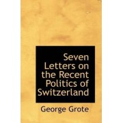 Seven Letters on the Recent Politics of Switzerland by George Grote