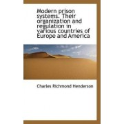 Modern Prison Systems. Their Organization and Regulation in Various Countries of Europe and America by Charles Richmond Henderson