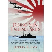 Rising Sun, Falling Skies: The Disastrous Java Sea Campaign of World War II by Jeffrey Cox