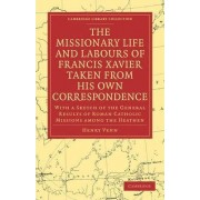 The Missionary Life and Labours of Francis Xavier Taken from His Own Correspondence by Henry Venn