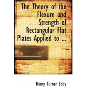 The Theory of the Flexure and Strength of Rectangular Flat Plates Applied by Henry Turner Eddy