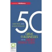 50 Great E-Businesses and the Minds Behind Them by Angus Holland and Emily Ross