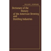 Dictionary of the History of the American Brewing and Distilling Industries by William L. Downard