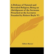 A Defense of Natural and Revealed Religion; Being an Abridgment of the Sermons Preached at the Lectures Founded by Robert Boyle V1 by Gilbert Burnet