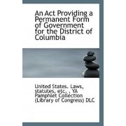 An ACT Providing a Permanent Form of Government for the District of Columbia by United Statutes Etc States Laws