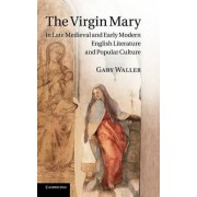 Virgin Mary in Late Medieval and Early Modern English Literature and Popular Culture by Dr Gary Waller