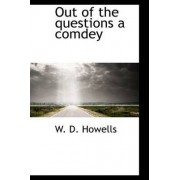 Out of the Questions a Comdey by Deceased W D Howells