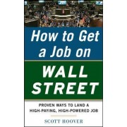 How to Get a Job on Wall Street: Proven Ways to Land a High-Paying, High-Power Job by Scott Hoover
