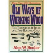 Old Ways of Working Wood by Alex W. Bealer
