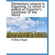 Elementary Lessons in Exporting, to Which Is Added an Exporter's Gazetteer of the World by B Olney Hough