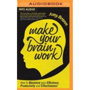 Make Your Brain Work: How to Maximize Your Efficiency, Productivity, and Effectiveness