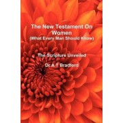 The New Testament On Women - What Every Man Should Know by Adam Timothy Bradford
