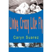 Living Crazy Like Fly by Caryn Suarez