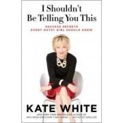 I Shouldn't Be Telling You This: Success Secrets Every Gutsy Girl ShouldKnow by Kate White