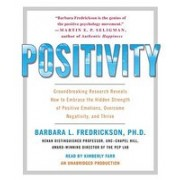 Positivity: Groundbreaking Research Reveals How to Embrace the Hidden Strength of Positive Emotions, Overcome Negativity, and Thri