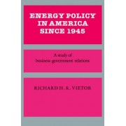 Energy Policy in America Since 1945 by Professor Richard H. K. Vietor