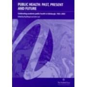 Public Health,Past,Present and Future,Celebrating Academic Public Health in Edinburgh,1902-2002