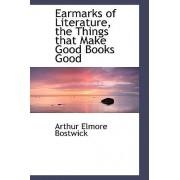Earmarks of Literature, the Things That Make Good Books Good by Arthur Elmore Bostwick