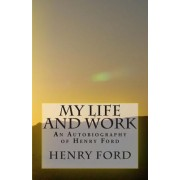 My Life and Work - An Autobiography of Henry Ford by Jr. Henry Ford