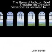 The Upward Path, Or, Brief Thoughts on Christian Salvation by Senior Lecturer in African History John Parker