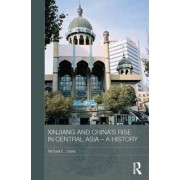 Xinjiang and China's Rise in Central Asia - A History by Michael E. Clarke